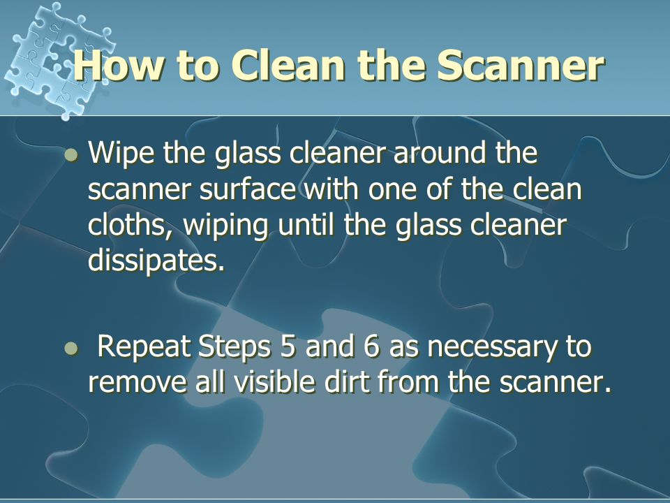 How to Clean the Scanner Wipe the glass cleaner around the scanner surface with one of the clean cloths, wiping until the glass cleaner dissipates. Re
