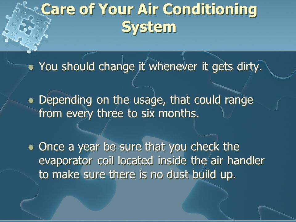 Care of Your Air Conditioning System You should change it whenever it gets dirty.