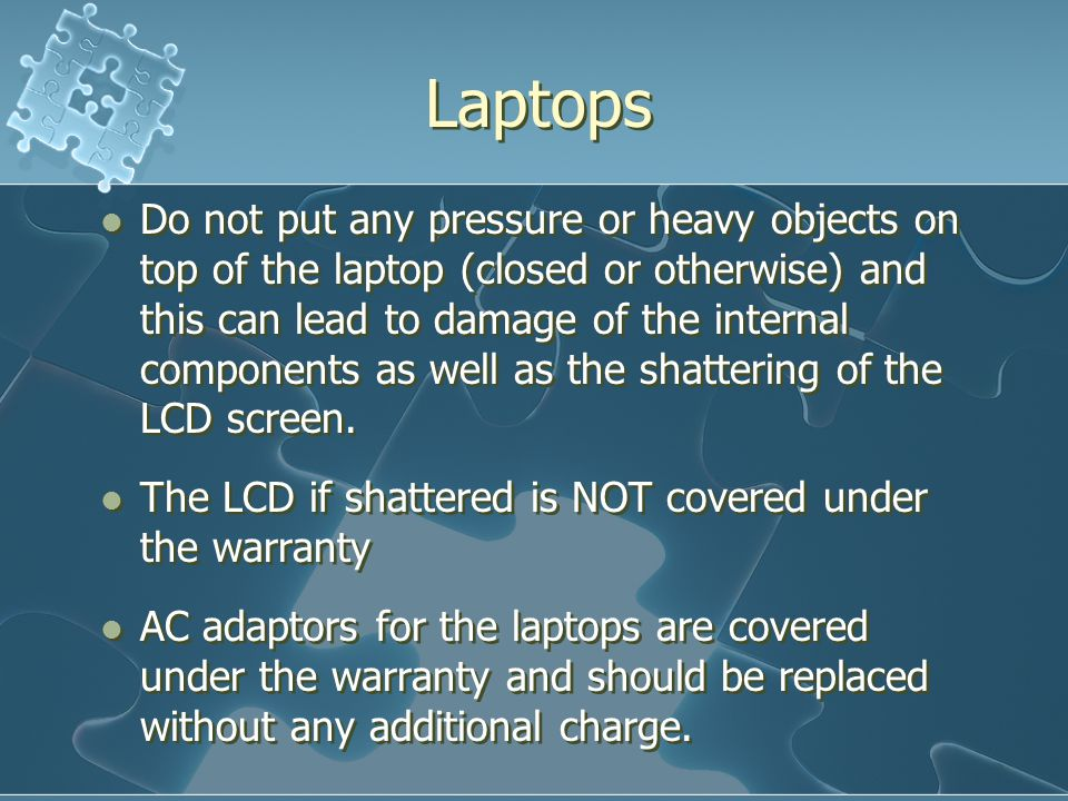 Laptops Do not put any pressure or heavy objects on top of the laptop (closed or otherwise) and this can lead to damage of the internal components as well as the shattering of the LCD screen.