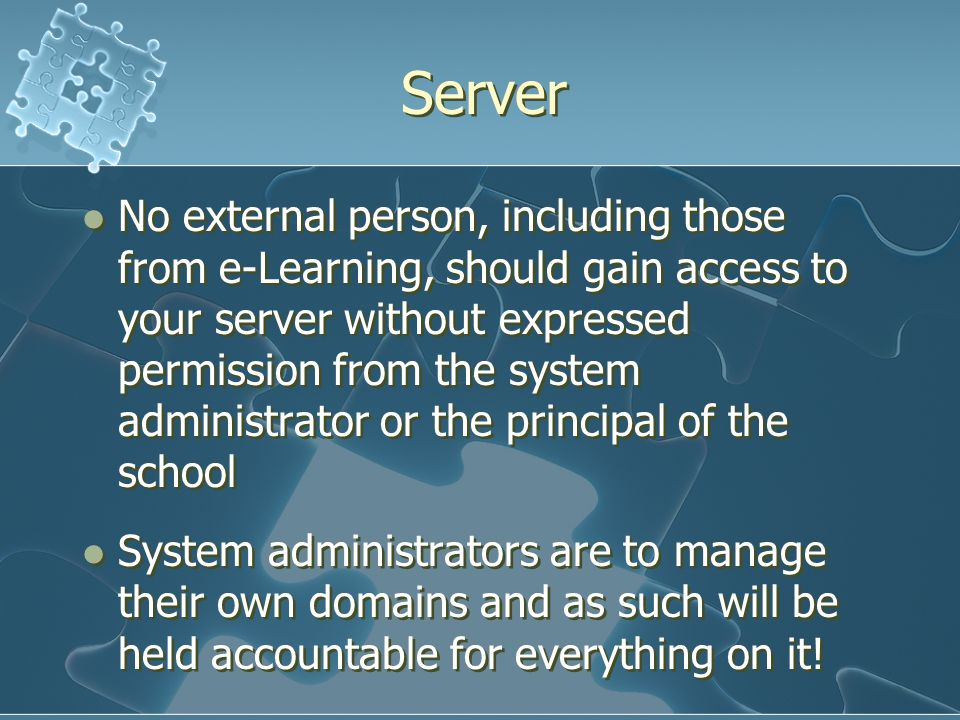 Server No external person, including those from e-Learning, should gain access to your server without expressed permission from the system administrator or the principal of the school System administrators are to manage their own domains and as such will be held accountable for everything on it.