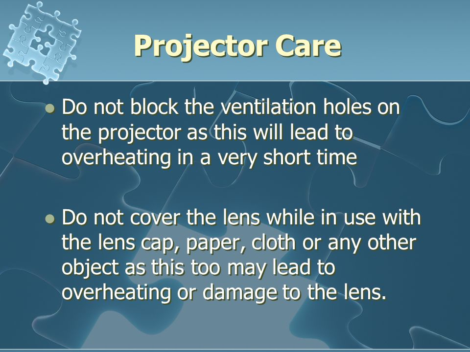 Projector Care Do not block the ventilation holes on the projector as this will lead to overheating in a very short time Do not cover the lens while in use with the lens cap, paper, cloth or any other object as this too may lead to overheating or damage to the lens.