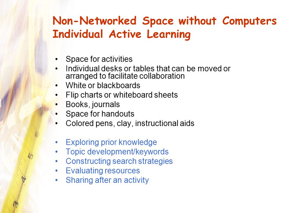 Non-Networked Space without Computers Individual Active Learning Space for activities Individual desks or tables that can be moved or arranged to faci