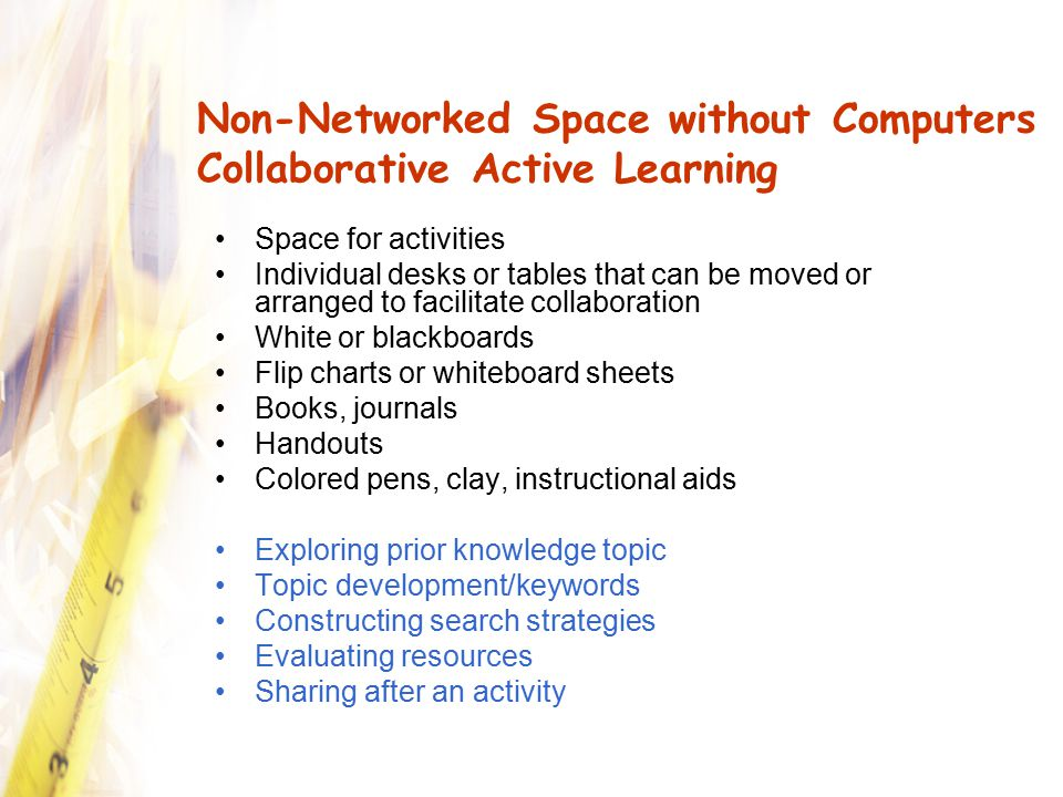 Non-Networked Space without Computers Individual Active Learning Space for activities Individual desks or tables that can be moved or arranged to facilitate collaboration White or blackboards Flip charts or whiteboard sheets Books, journals Space for handouts Colored pens, clay, instructional aids Exploring prior knowledge Topic development/keywords Constructing search strategies Evaluating resources Sharing after an activity