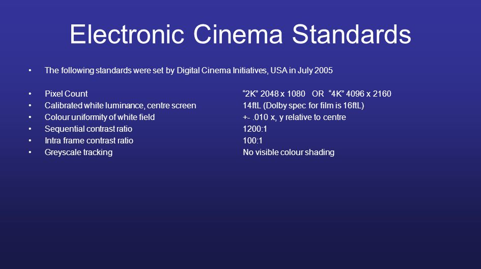 Electronic Cinema Standards The following standards were set by Digital Cinema Initiatives, USA in July 2005 Pixel Count 2K 2048 x 1080 OR 4K 4096 x 2160 Calibrated white luminance, centre screen14ftL (Dolby spec for film is 16ftL) Colour uniformity of white field +-.010 x, y relative to centre Sequential contrast ratio1200:1 Intra frame contrast ratio100:1 Greyscale trackingNo visible colour shading