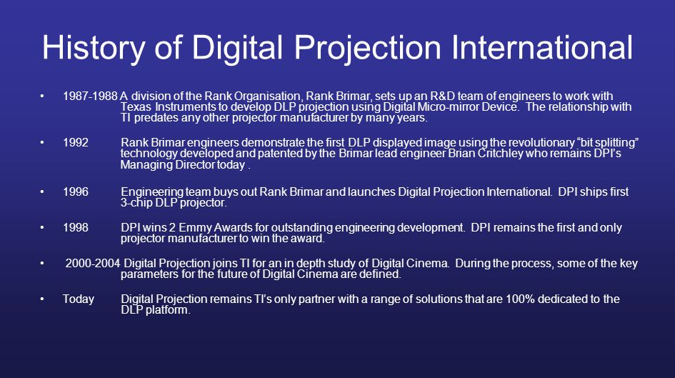 History of Digital Projection International 1987-1988 A division of the Rank Organisation, Rank Brimar, sets up an R&D team of engineers to work with Texas Instruments to develop DLP projection using Digital Micro-mirror Device.
