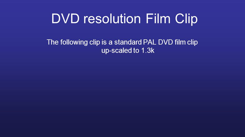 The following clip is a standard PAL DVD film clip up-scaled to 1.3k DVD resolution Film Clip