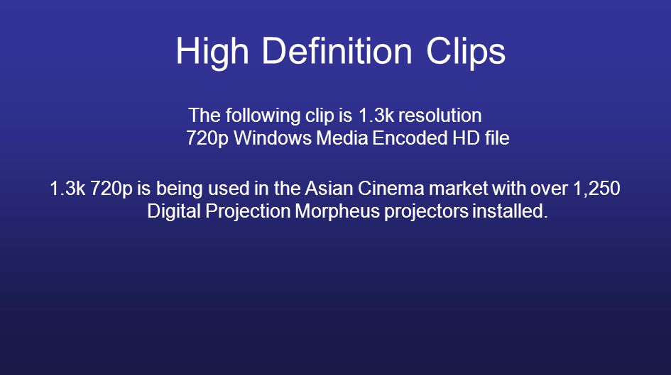 The following clip is 1.3k resolution 720p Windows Media Encoded HD file 1.3k 720p is being used in the Asian Cinema market with over 1,250 Digital Projection Morpheus projectors installed.