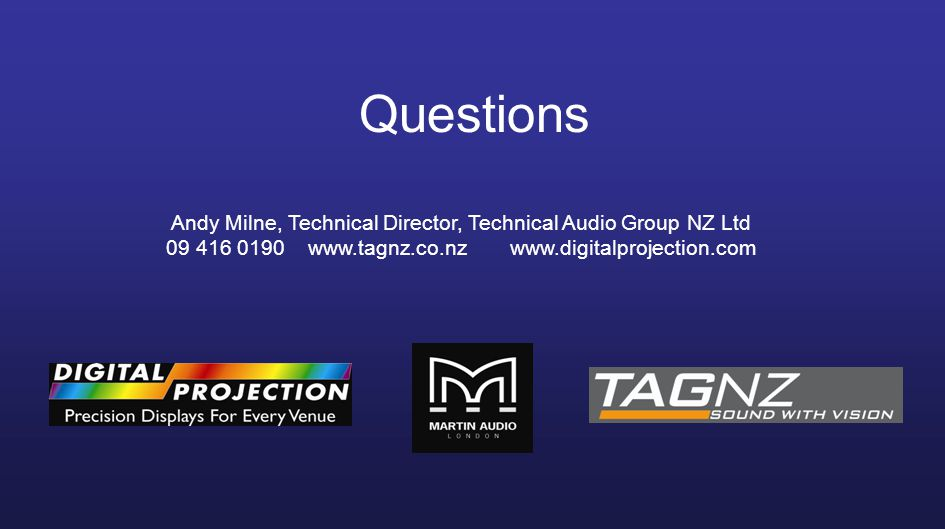 Questions Andy Milne, Technical Director, Technical Audio Group NZ Ltd 09 416 0190 www.tagnz.co.nz www.digitalprojection.com