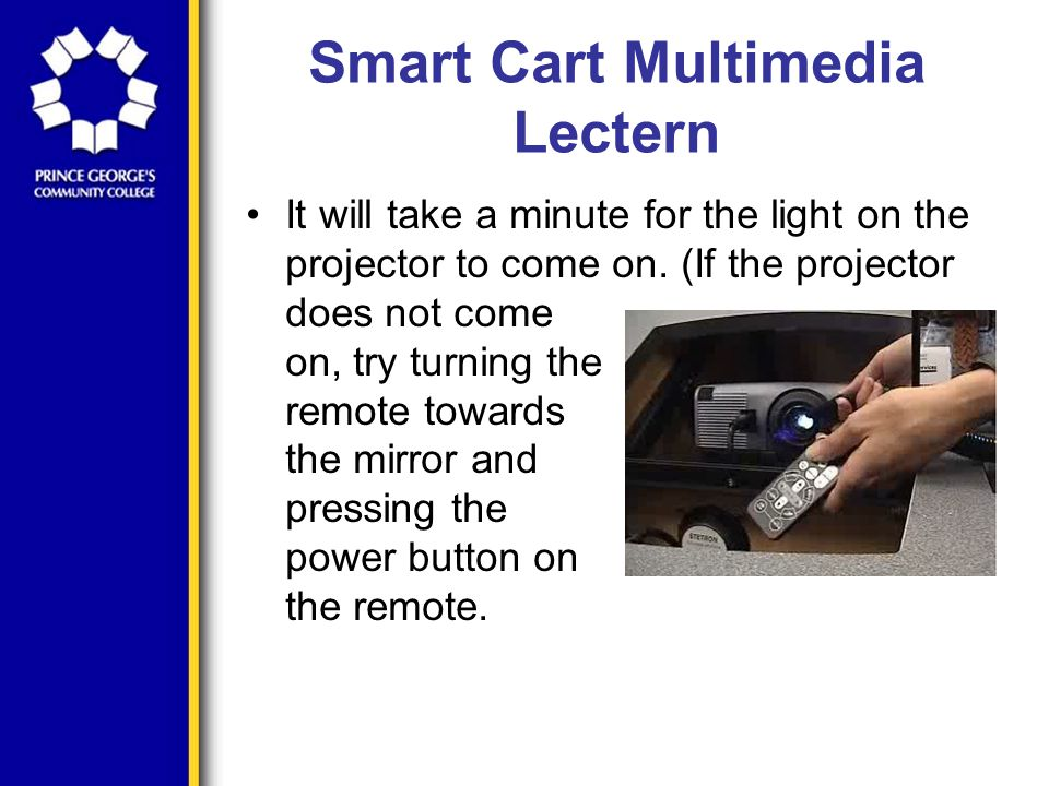 Smart Cart Multimedia Lectern It will take a minute for the light on the projector to come on.