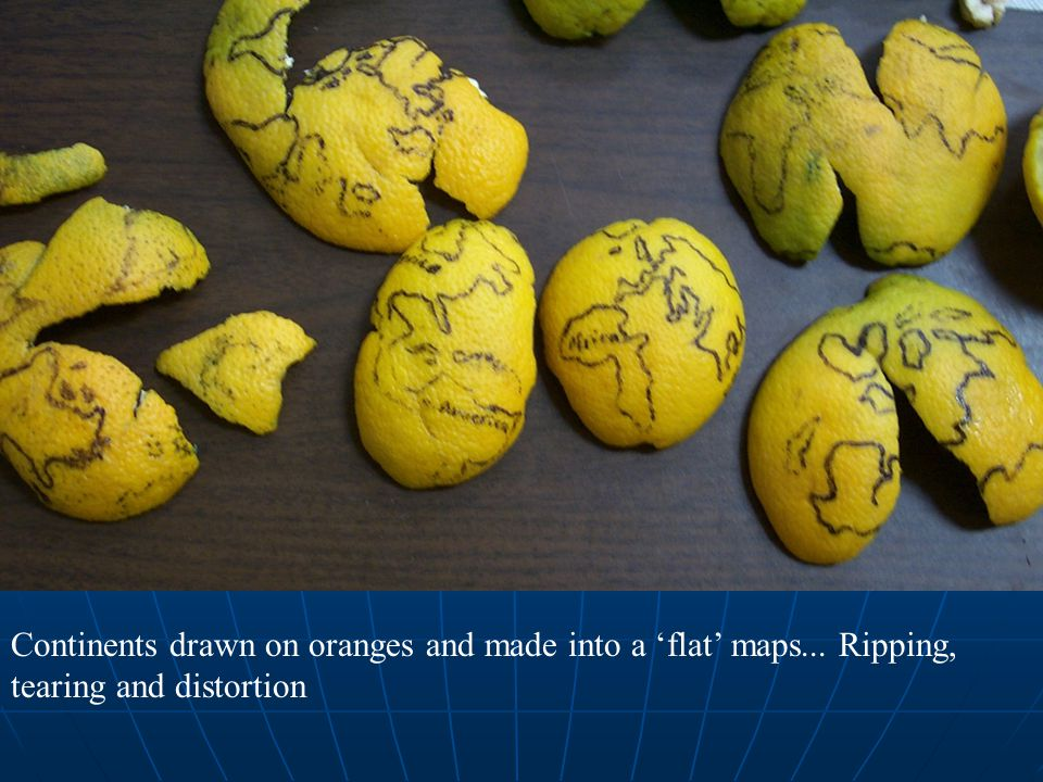 Continents drawn on oranges and made into a 'flat' maps... Ripping, tearing and distortion