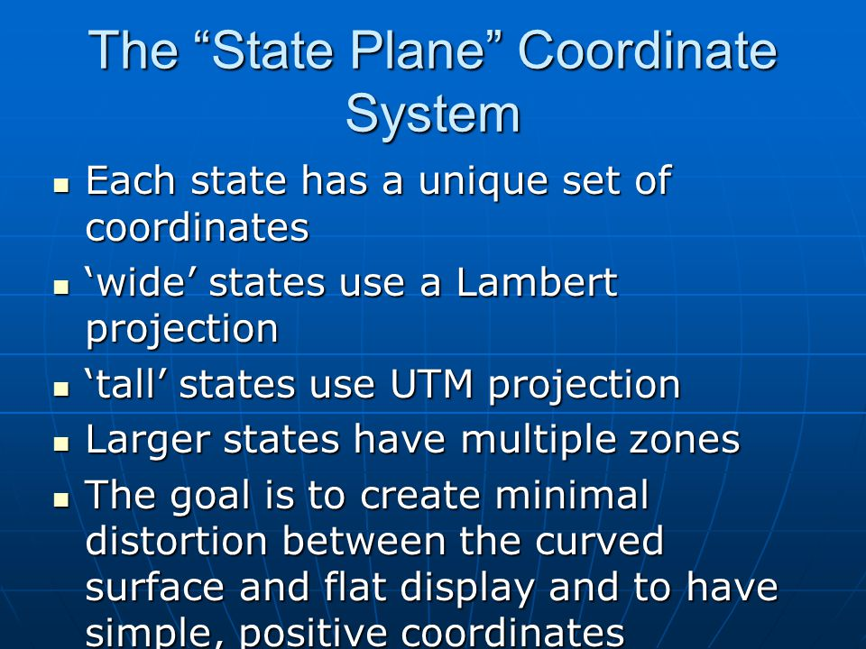 The State Plane Coordinate System Each state has a unique set of coordinates Each state has a unique set of coordinates 'wide' states use a Lambert projection 'wide' states use a Lambert projection 'tall' states use UTM projection 'tall' states use UTM projection Larger states have multiple zones Larger states have multiple zones The goal is to create minimal distortion between the curved surface and flat display and to have simple, positive coordinates The goal is to create minimal distortion between the curved surface and flat display and to have simple, positive coordinates
