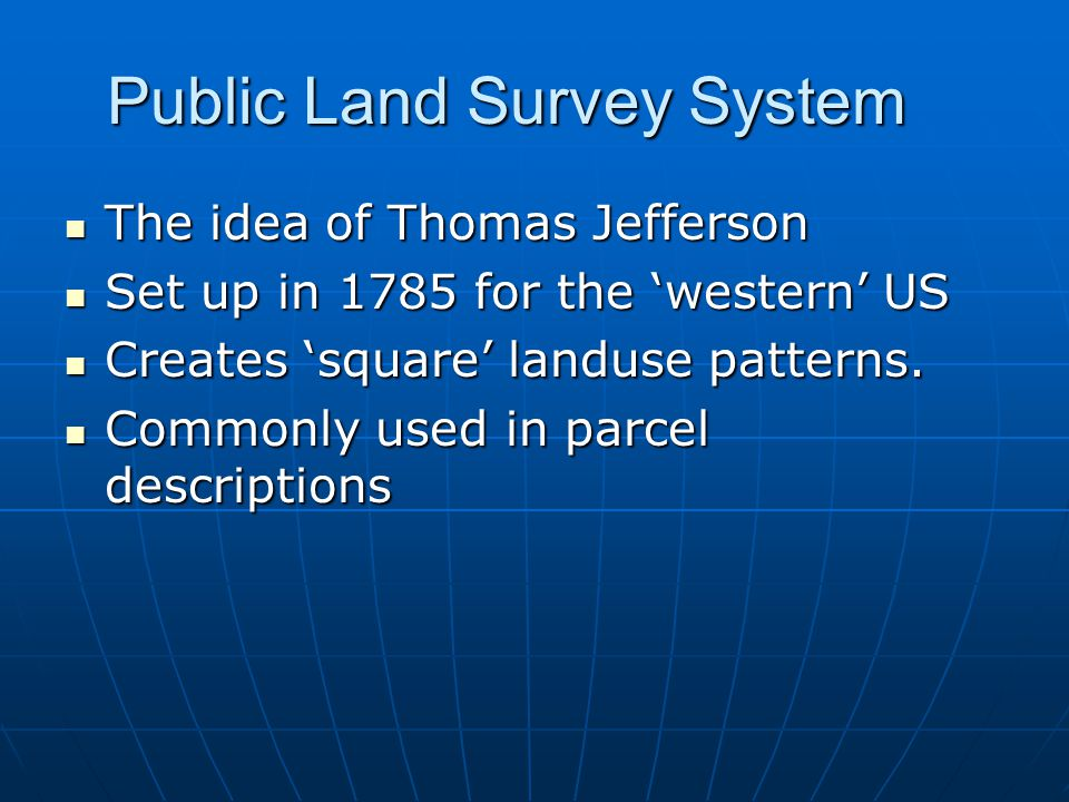 Public Land Survey System The idea of Thomas Jefferson The idea of Thomas Jefferson Set up in 1785 for the 'western' US Set up in 1785 for the 'western' US Creates 'square' landuse patterns.