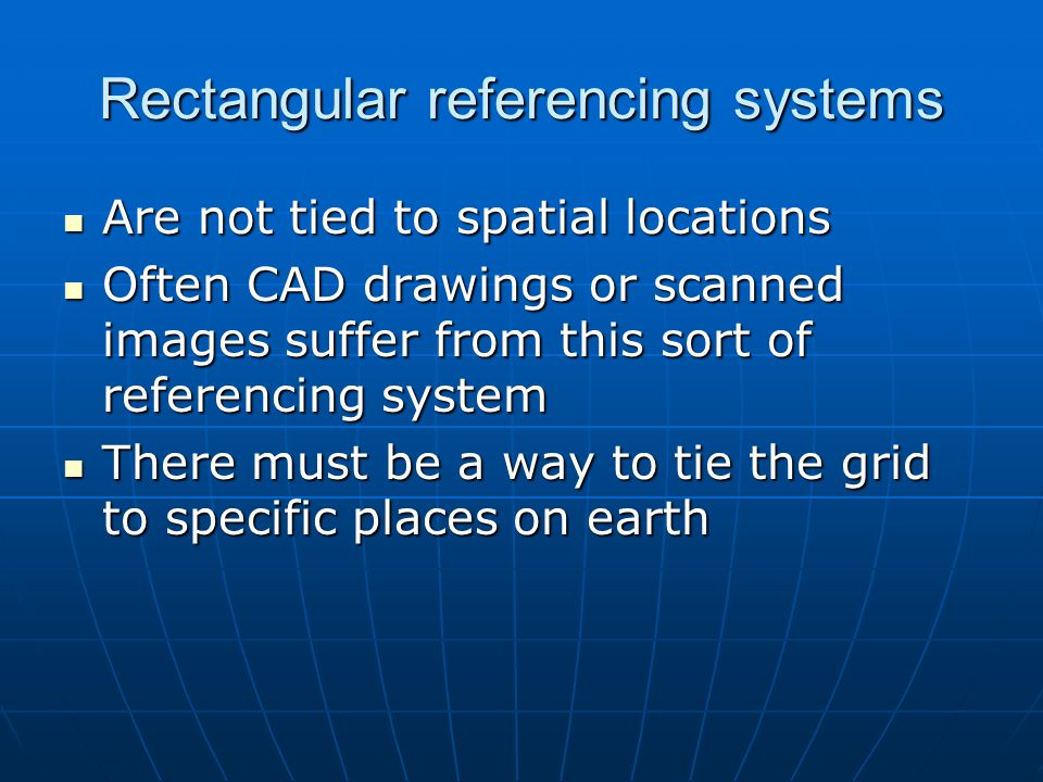 Rectangular referencing systems Are not tied to spatial locations Are not tied to spatial locations Often CAD drawings or scanned images suffer from this sort of referencing system Often CAD drawings or scanned images suffer from this sort of referencing system There must be a way to tie the grid to specific places on earth There must be a way to tie the grid to specific places on earth