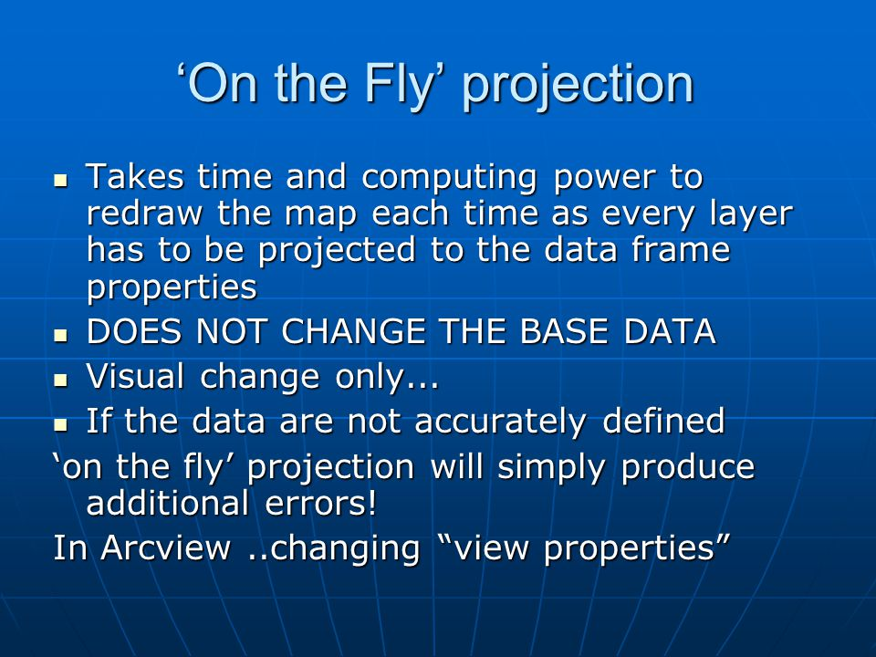 'On the Fly' projection Takes time and computing power to redraw the map each time as every layer has to be projected to the data frame properties Takes time and computing power to redraw the map each time as every layer has to be projected to the data frame properties DOES NOT CHANGE THE BASE DATA DOES NOT CHANGE THE BASE DATA Visual change only...