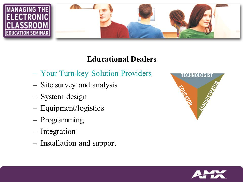 Educational Dealers –Your Turn-key Solution Providers –Site survey and analysis –System design –Equipment/logistics –Programming –Integration –Installation and support