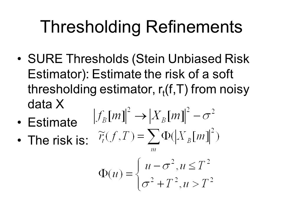Thresholding Refinements SURE Thresholds (Stein Unbiased Risk Estimator): Estimate the risk of a soft thresholding estimator, r t (f,T) from noisy data X Estimate The risk is: