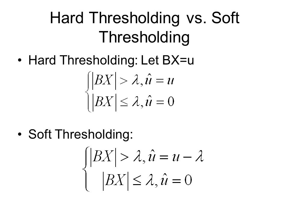 Hard Thresholding vs. Soft Thresholding Hard Thresholding: Let BX=u Soft Thresholding: