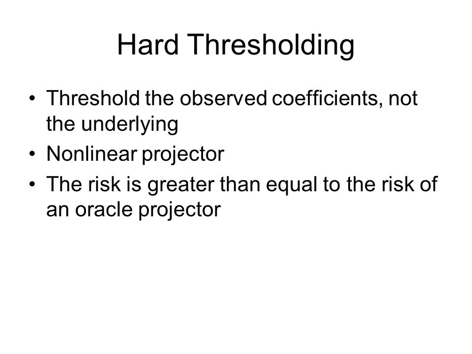 Hard Thresholding Threshold the observed coefficients, not the underlying Nonlinear projector The risk is greater than equal to the risk of an oracle projector