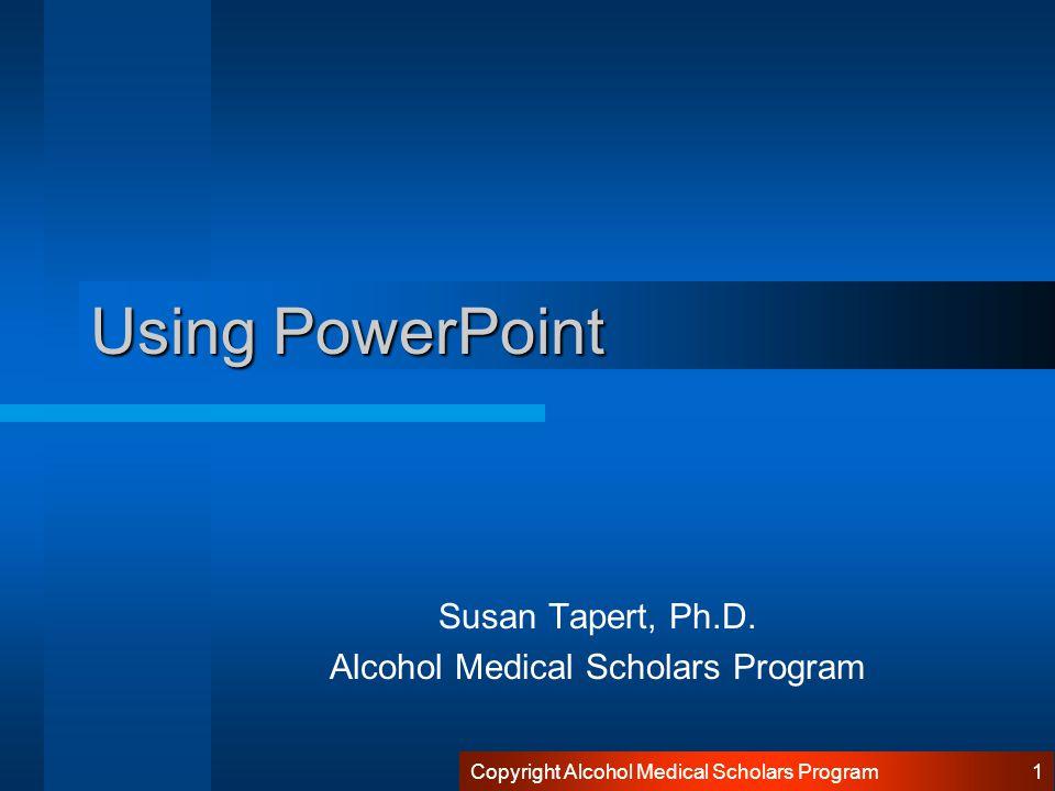 Copyright Alcohol Medical Scholars Program 1 Using PowerPoint Susan Tapert, Ph.D.