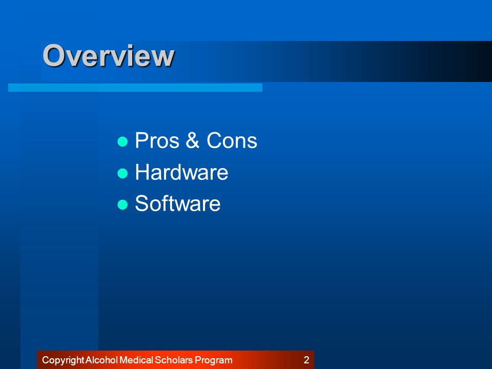 Copyright Alcohol Medical Scholars Program 2 Overview Pros & Cons Hardware Software