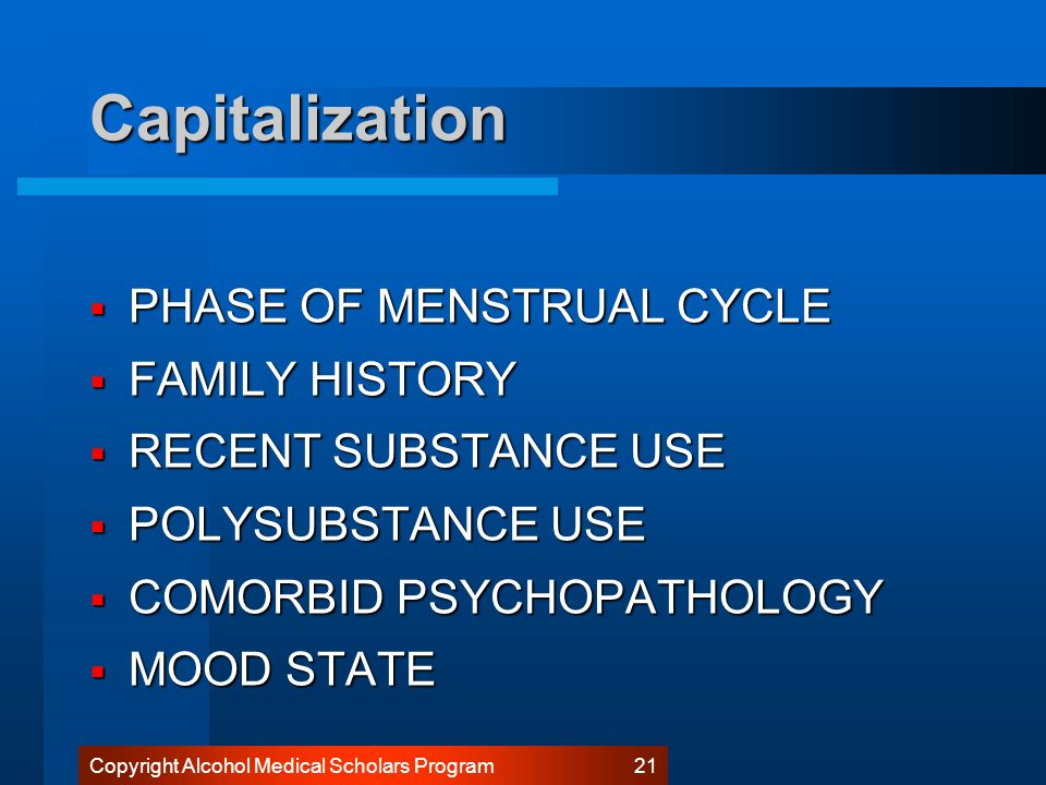 Copyright Alcohol Medical Scholars Program 20 Capitalization  Phase of Menstrual cycle  Family history  Recent substance Use  Polysubstance use  Comorbid psychopathology  Mood state