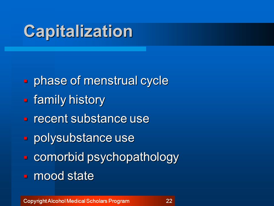 Copyright Alcohol Medical Scholars Program 21 Capitalization  PHASE OF MENSTRUAL CYCLE  FAMILY HISTORY  RECENT SUBSTANCE USE  POLYSUBSTANCE USE  COMORBID PSYCHOPATHOLOGY  MOOD STATE