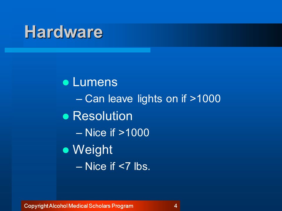 Copyright Alcohol Medical Scholars Program 4 Hardware Lumens –Can leave lights on if >1000 Resolution –Nice if >1000 Weight –Nice if <7 lbs.