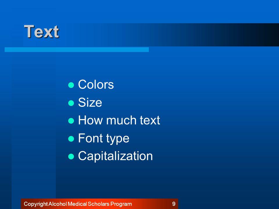 Copyright Alcohol Medical Scholars Program 19 Fonts: Arial Keep each slide simple –1 major concept per slide –2 levels max: major and minor points –5 major points max per slide.