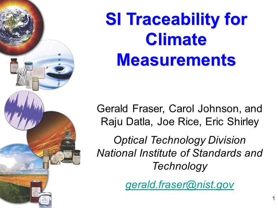 1 SI Traceability for Climate Measurements Gerald Fraser, Carol Johnson, and Raju Datla, Joe Rice, Eric Shirley Optical Technology Division National I