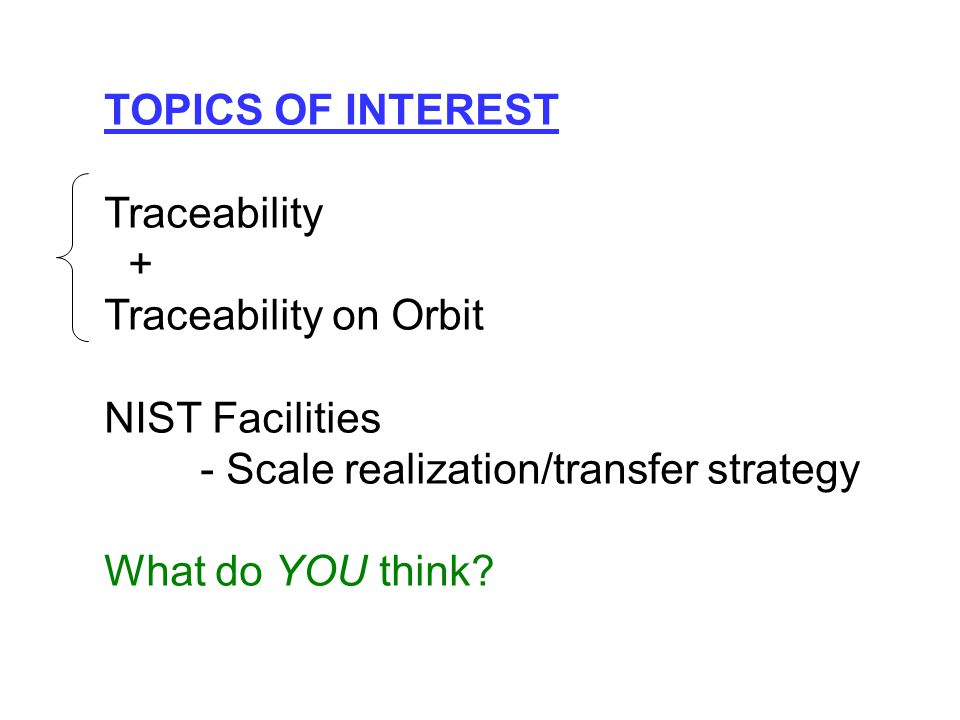 TOPICS OF INTEREST Traceability + Traceability on Orbit NIST Facilities - Scale realization/transfer strategy What do YOU think