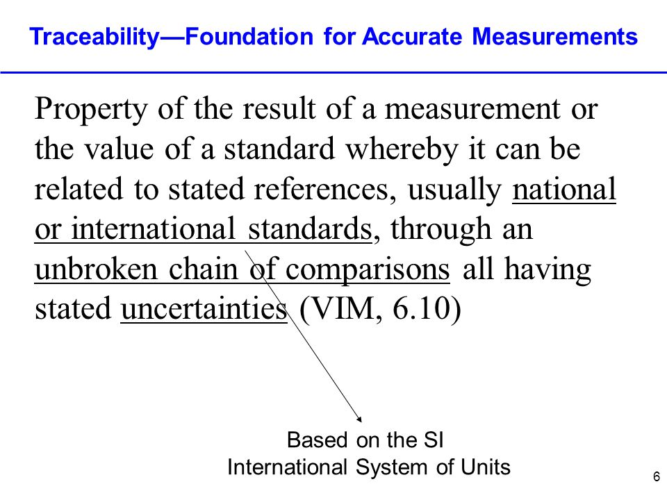 6 Traceability—Foundation for Accurate Measurements Property of the result of a measurement or the value of a standard whereby it can be related to stated references, usually national or international standards, through an unbroken chain of comparisons all having stated uncertainties (VIM, 6.10) Based on the SI International System of Units