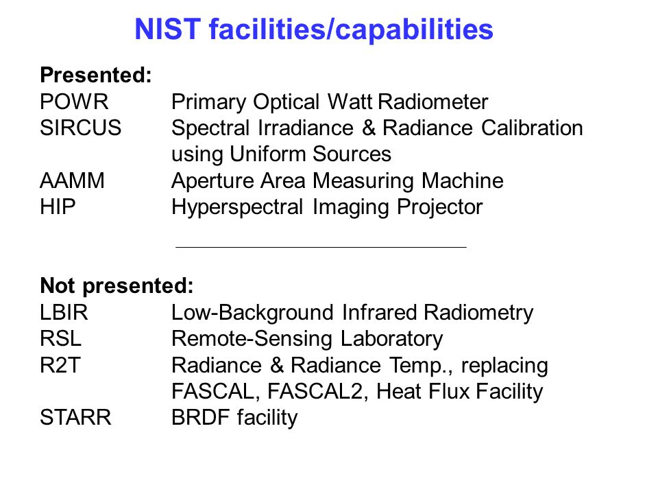 NIST facilities/capabilities Presented: POWR Primary Optical Watt Radiometer SIRCUS Spectral Irradiance & Radiance Calibration using Uniform Sources A