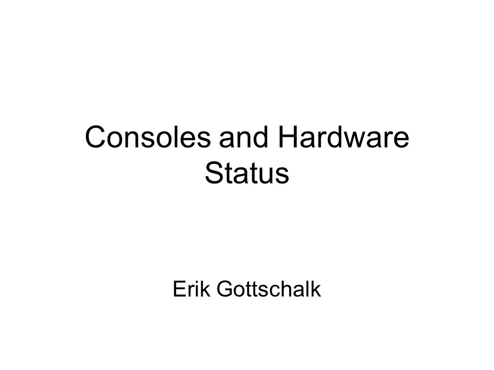 Consoles and Hardware Status Erik Gottschalk