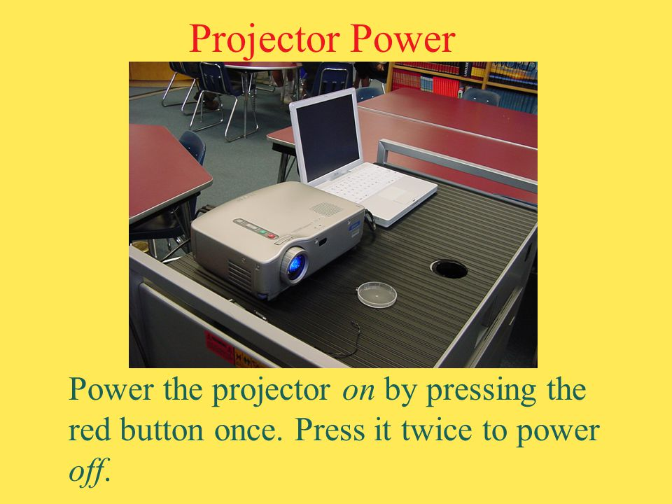 Projector Power Power the projector on by pressing the red button once. Press it twice to power off.