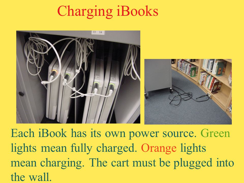 Charging iBooks Each iBook has its own power source. Green lights mean fully charged. Orange lights mean charging. The cart must be plugged into the w