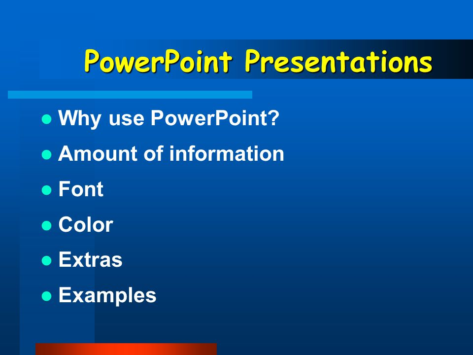 PowerPoint Presentations Why use PowerPoint? Amount of information Font Color Extras Examples