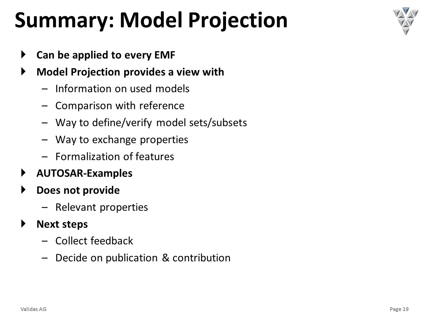 Page 19Validas AG Summary: Model Projection  Can be applied to every EMF  Model Projection provides a view with –Information on used models –Comparison with reference –Way to define/verify model sets/subsets –Way to exchange properties –Formalization of features  AUTOSAR-Examples  Does not provide –Relevant properties  Next steps –Collect feedback –Decide on publication & contribution
