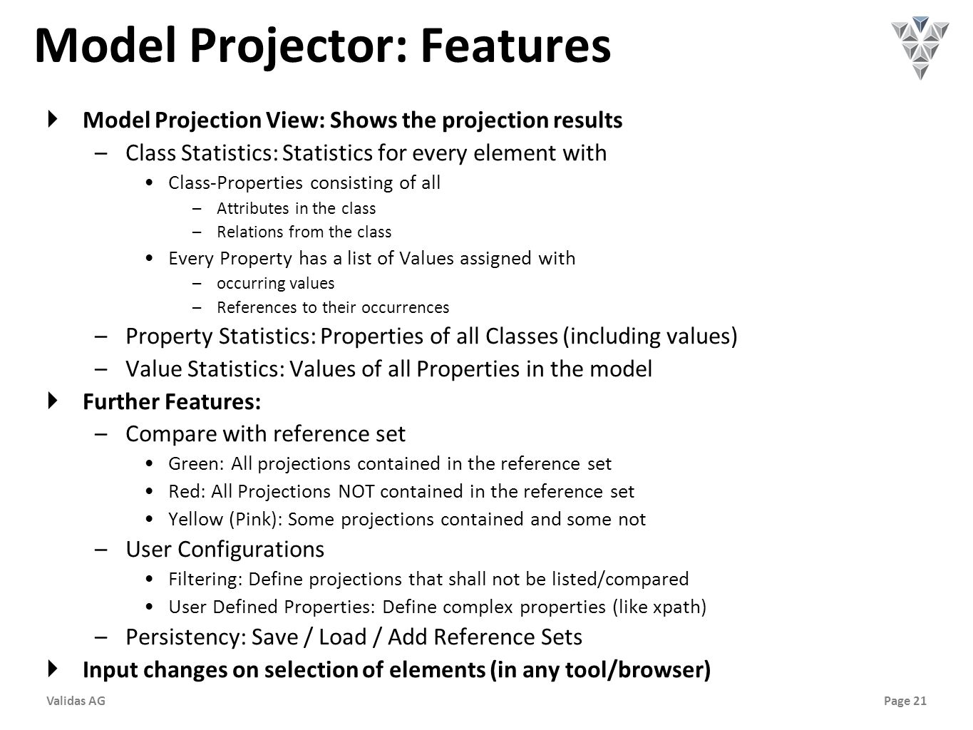 Page 21Validas AG Model Projector: Features  Model Projection View: Shows the projection results –Class Statistics: Statistics for every element with Class-Properties consisting of all –Attributes in the class –Relations from the class Every Property has a list of Values assigned with –occurring values –References to their occurrences –Property Statistics: Properties of all Classes (including values) –Value Statistics: Values of all Properties in the model  Further Features: –Compare with reference set Green: All projections contained in the reference set Red: All Projections NOT contained in the reference set Yellow (Pink): Some projections contained and some not –User Configurations Filtering: Define projections that shall not be listed/compared User Defined Properties: Define complex properties (like xpath) –Persistency: Save / Load / Add Reference Sets  Input changes on selection of elements (in any tool/browser)