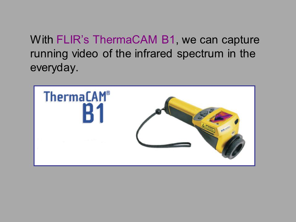 With FLIR's ThermaCAM B1, we can capture running video of the infrared spectrum in the everyday.