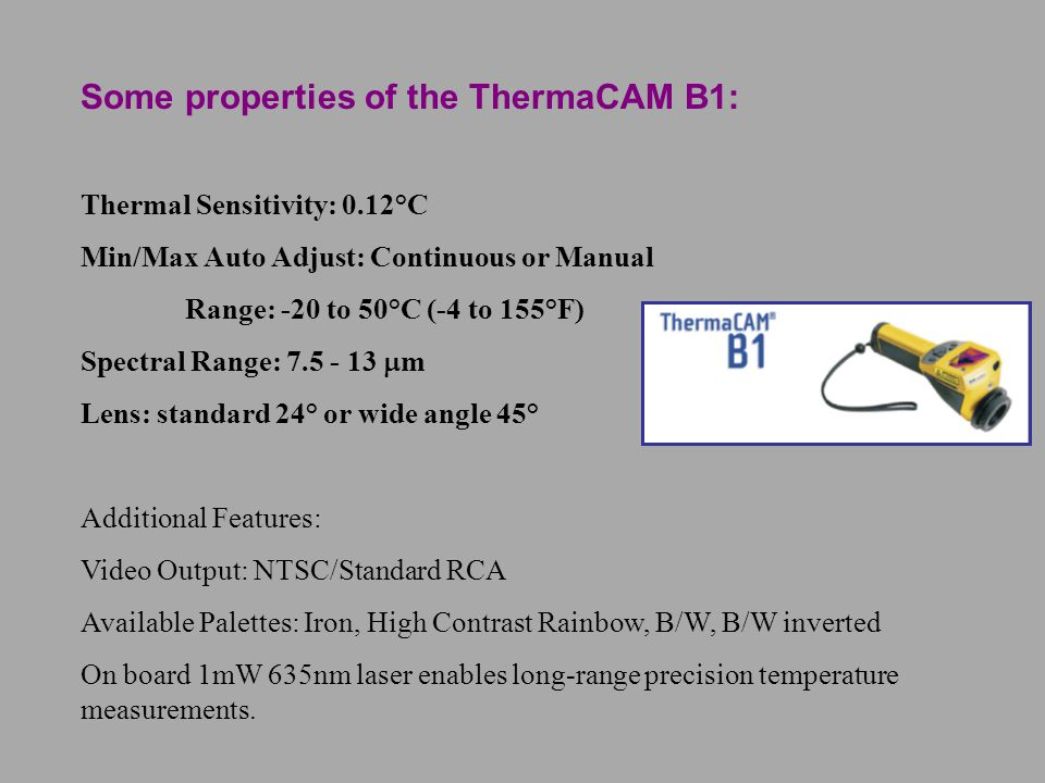 Some properties of the ThermaCAM B1: Thermal Sensitivity: 0.12°C Min/Max Auto Adjust: Continuous or Manual Range: -20 to 50°C (-4 to 155°F) Spectral R