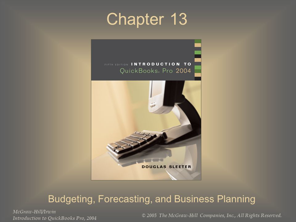 McGraw-Hill/Irwin Introduction to QuickBooks Pro, 2004 © 2005 The McGraw-Hill Companies, Inc., All Rights Reserved. Chapter 13 Budgeting, Forecasting,