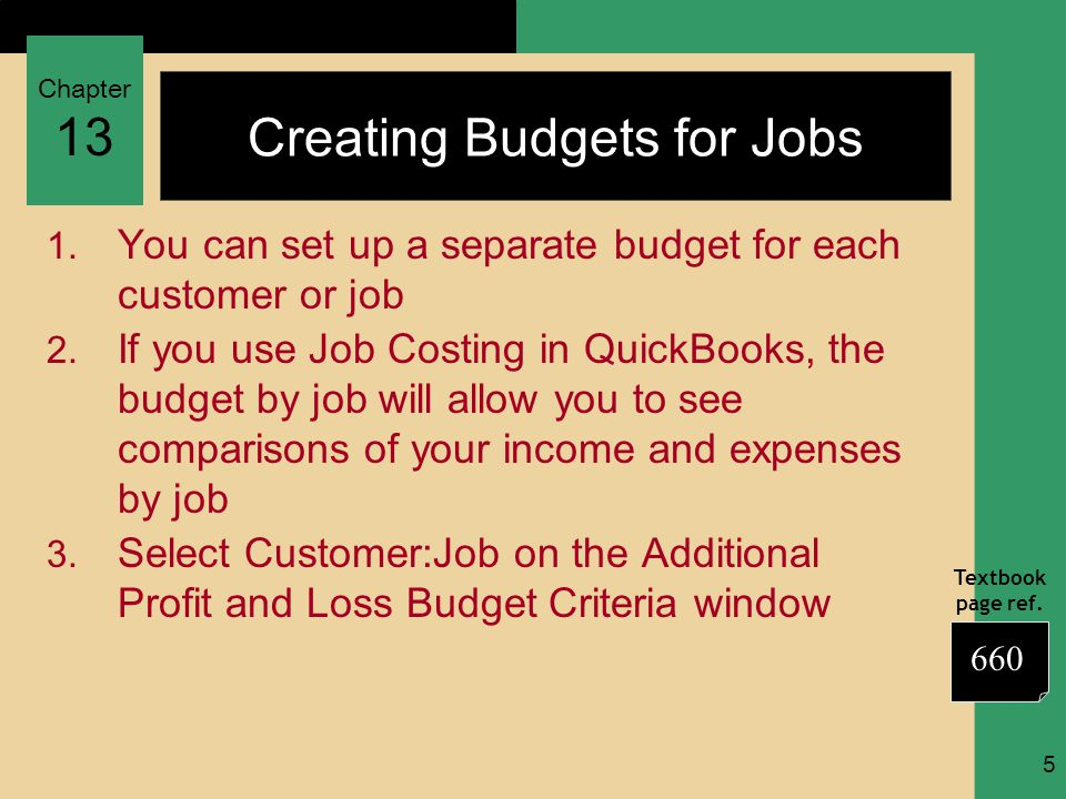 Chapter 13 Textbook page ref. 5 Creating Budgets for Jobs 1. You can set up a separate budget for each customer or job 2. If you use Job Costing in Qu