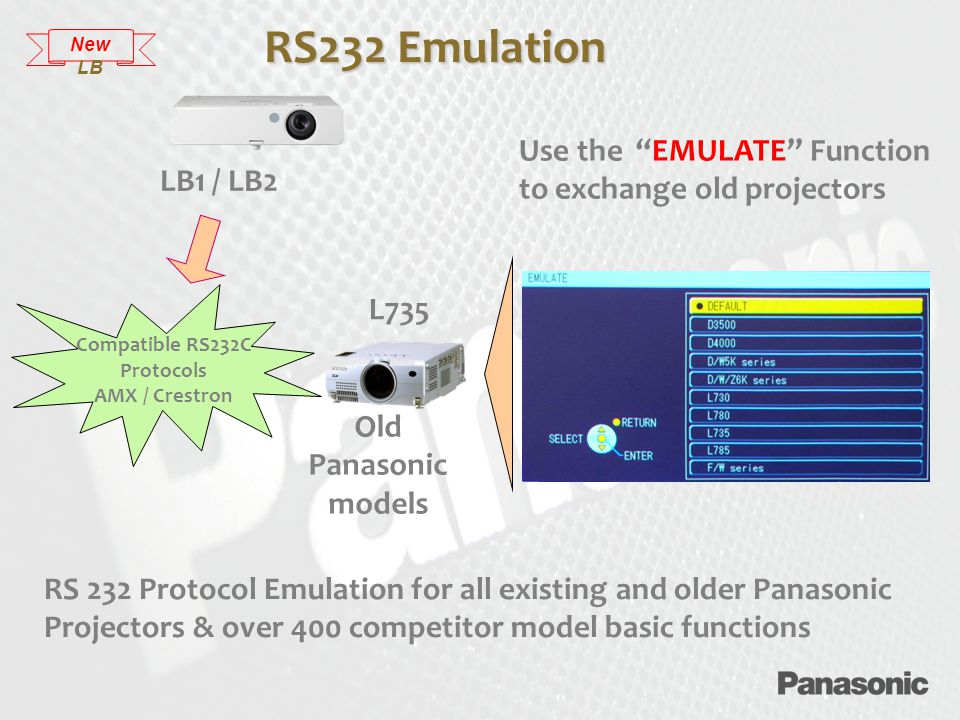 RS 232 Protocol Emulation for all existing and older Panasonic Projectors & over 400 competitor model basic functions LB1 / LB2 Use the EMULATE Function to exchange old projectors Old Panasonic models Compatible RS232C Protocols AMX / Crestron L735 RS232 Emulation New LB