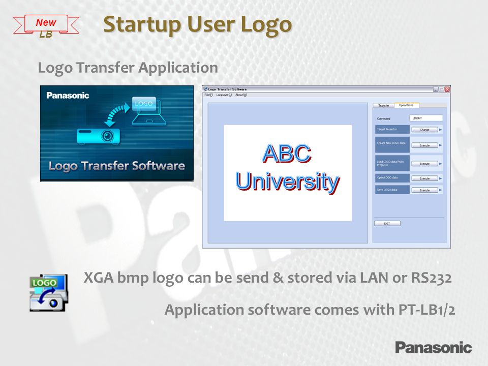 XGA bmp logo can be send & stored via LAN or RS232 Application software comes with PT-LB1/2 Startup User Logo Logo Transfer Application New LB