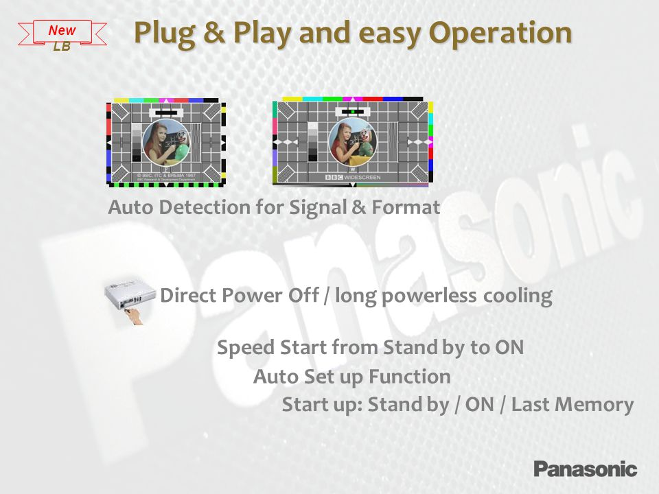 Plug & Play and easy Operation Direct Power Off / long powerless cooling Start up: Stand by / ON / Last Memory Speed Start from Stand by to ON Auto Detection for Signal & Format Auto Set up Function New LB