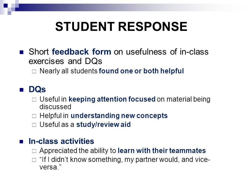 STUDENT RESPONSE Short feedback form on usefulness of in-class exercises and DQs  Nearly all students found one or both helpful DQs  Useful in keeping attention focused on material being discussed  Helpful in understanding new concepts  Useful as a study/review aid In-class activities  Appreciated the ability to learn with their teammates  If I didn't know something, my partner would, and vice- versa.