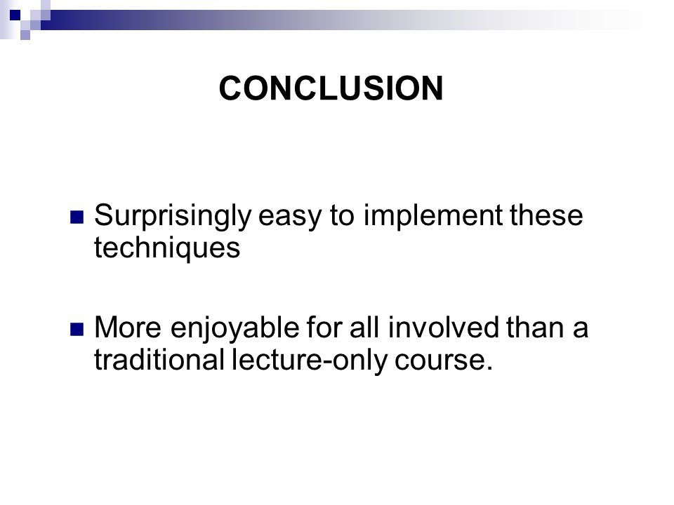 CONCLUSION Surprisingly easy to implement these techniques More enjoyable for all involved than a traditional lecture-only course.
