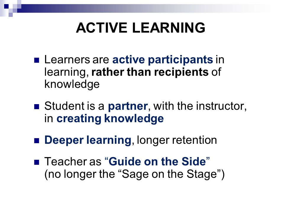 ACTIVE LEARNING Learners are active participants in learning, rather than recipients of knowledge Student is a partner, with the instructor, in creating knowledge Deeper learning, longer retention Teacher as Guide on the Side (no longer the Sage on the Stage )