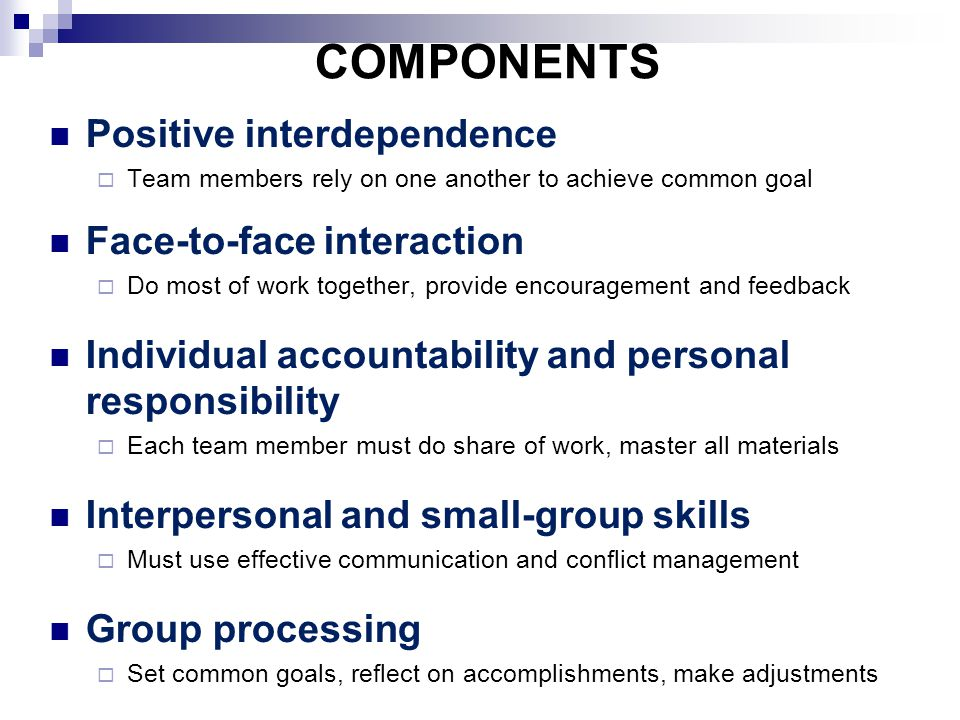 COMPONENTS Positive interdependence  Team members rely on one another to achieve common goal Face-to-face interaction  Do most of work together, provide encouragement and feedback Individual accountability and personal responsibility  Each team member must do share of work, master all materials Interpersonal and small-group skills  Must use effective communication and conflict management Group processing  Set common goals, reflect on accomplishments, make adjustments