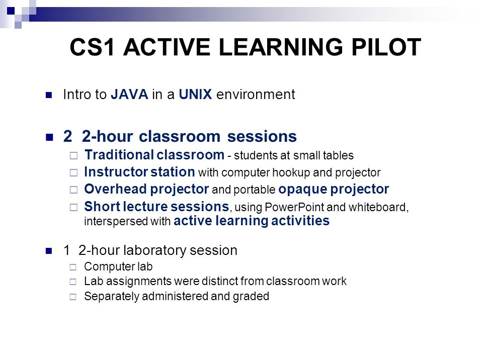 CS1 ACTIVE LEARNING PILOT Intro to JAVA in a UNIX environment 2 2-hour classroom sessions  Traditional classroom - students at small tables  Instructor station with computer hookup and projector  Overhead projector and portable opaque projector  Short lecture sessions, using PowerPoint and whiteboard, interspersed with active learning activities 1 2-hour laboratory session  Computer lab  Lab assignments were distinct from classroom work  Separately administered and graded